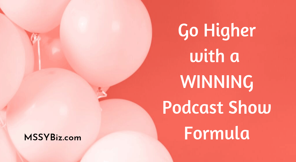 Go Higher with a Winning Podcast Show Formula is the copy on this title visual for mssybiz dot com